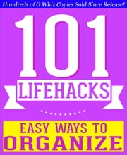 101 Lifehacks - Easy Ways to Organize: Tips to Enhance Efficiency, Stay Organized, Make friends and Simplify Life and Improve Quality of Life! - Fun Facts and Trivia Tidbits Quiz Game Books ebook by G Whiz