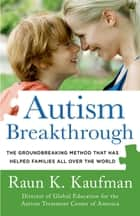 Autism Breakthrough - The Groundbreaking Method That Has Helped Families All Over the World ebook by Raun K. Kaufman