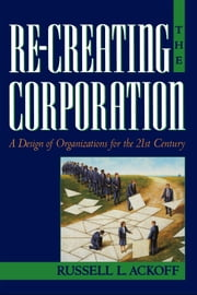 Re-Creating the Corporation - A Design of Organizations for the 21st Century ebook by Russell L. Ackoff