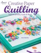 Creative Paper Quilling: Wall Art, Jewelry, Cards & More! ebook by Martin, Ann