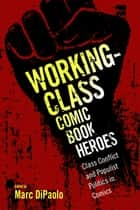 Working-Class Comic Book Heroes - Class Conflict and Populist Politics in Comics ebook by Marc DiPaolo