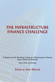 The Infrastructure Finance Challenge ebook by Ingo Walter (ed.)
