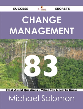 Change Management 83 Success Secrets - 83 Most Asked Questions On Change Management - What You Need To Know ebook by Michael Solomon