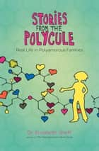 Stories From the Polycule - Real Life in Polyamorous Families ebook by Elisabeth Sheff, Tikva Wolf