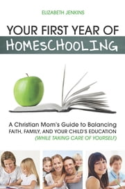 Your First Year of Homeschooling - A Christian Mom's Guide to Balancing Faith, Family, and Your Child's Education (While Taking Care of Yourself) ebook by Elizabeth Jenkins