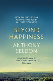 Beyond Happiness - How to find lasting meaning and joy in all that you have ebook by Anthony Seldon
