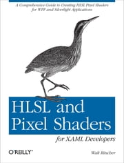 HLSL and Pixel Shaders for XAML Developers - A Comprehensive Guide to Creating HLSL Pixel Shaders for WPF and Silverlight Applications ebook by Walt Ritscher