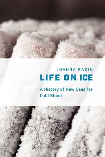 Life on Ice - A History of New Uses for Cold Blood ebook by Joanna Radin