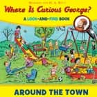 Where is Curious George? Around the Town - A Look-and-Find Book ebook by H. A. Rey