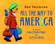 All the Way to America: The Story of a Big Italian Family and a Little Shovel ebook by Dan Yaccarino