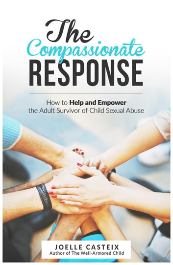 The Compassionate Response: How to help and empower the adult victim of child sexual abuse ebook by Joelle Casteix