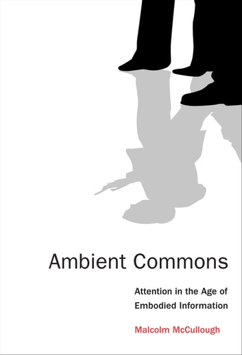 Ambient Commons - Attention in the Age of Embodied Information eBook by Malcolm McCullough