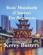 Basic Mandarin (Chinese) For Beginners. ebook by Kerry Butters