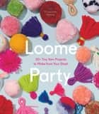 Loome Party - 20+ Tiny Yarn Projects to Make from Your Stash ebook by Vilasinee Bunnag