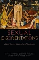 Sexual Disorientations - Queer Temporalities, Affects, Theologies ebook by Kent L. Brintnall, Joseph A. Marchal, Stephen D. Moore,...