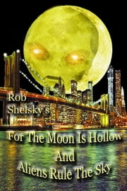 For The Moon Is Hollow And Aliens Rule The Sky ebook by Rob Shelsky