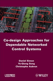 Co-design Approaches to Dependable Networked Control Systems ebook by Daniel Simon,Ye-Qiong Song,Christophe Aubrun