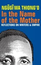 In the Name of the Mother - Reflections on Writers and Empire ebook by Ngugi wa Thiong'o