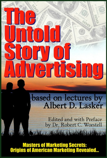 The Untold Story Behind Advertising - Origins of American Marketing Revealed ebook by Dr. Robert C. Worstell,Albert D. Lasker