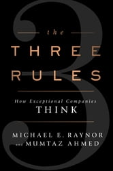 The Three Rules - How Exceptional Companies Think ebook by Michael E. Raynor,Mumtaz Ahmed