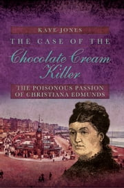 The Case of the Chocolate Cream Killer - The Poisonous Passion of Christiana Edmunds ebook by Kaye Jones