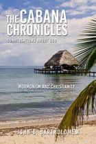 The Cabana Chronicles Conversations About God Mormonism and Christianity - The Cabana Chronicles ebook by John B. Bartholomew