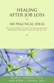 Healing After Job Loss - 100 Practical Ideas ebook by Alan D. Wolfelt, PhD,Kirby J. Duvall, MD