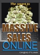 The Secret To Massive Sales Online ebook by Gregory P. Louis