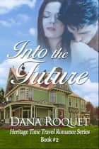 Into the Future (Heritage Time Travel Romance Series, Book 2) ebook by Dana Roquet