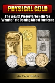 Physical Gold: The Wealth Preserver to Help You 'Weather' the Coming Global Hurricane ebook by Oscar Heath