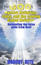 God, Mystery Religions, Cults, and the coming Global Religion - Unraveling the false gods from God! ebook by Robert Rite