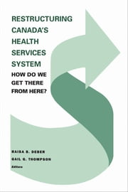 Restructuring Canada's Health Systems: How Do We Get There From Here? - Proceedings of the Fourth Canadian Conference on Health Economics ebook by Raisa Deber, Gail Thompson