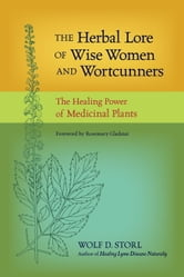 The Herbal Lore of Wise Women and Wortcunners - The Healing Power of Medicinal Plants ebook by Wolf D. Storl