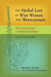 The Herbal Lore of Wise Women and Wortcunners - The Healing Power of Medicinal Plants ebook by Wolf D. Storl, Rosemary Gladstar