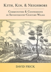 Kith, Kin, and Neighbors - Communities and Confessions in Seventeenth-Century Wilno ebook by David Frick