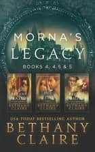 Morna's Legacy: Books 4, 4.5, & 5 - Scottish Time Travel Romances ebook by Bethany Claire