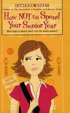 How Not to Spend Your Senior Year ebook by Cameron Dokey
