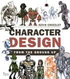Character Design from the Ground Up - Make Your Sketches Come to Life ebook by Kevin Crossley