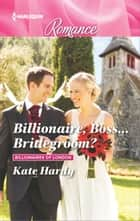 Billionaire, Boss...Bridegroom? - A Billionaire Romance ebook by Kate Hardy