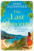 The Last Concerto: The perfect summer read for fans of Santa Montefiore, Victoria Hislop and Dinah Jeffries ebook by Sara Alexander