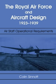 The RAF and Aircraft Design - Air Staff Operational Requirements 1923-1939 ebook by Colin S Sinnott