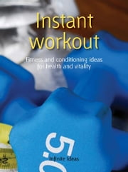 Instant workout - Fitness and conditioning ideas for health and vitality ebook by Infinite Ideas