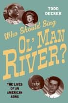 Who Should Sing 'Ol' Man River'? - The Lives of an American Song ebook by Todd Decker