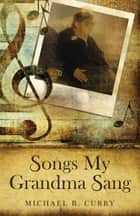Songs My Grandma Sang ebook by Michael B. Curry