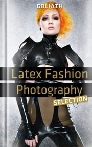 Latex Fashion Photography - Selection - shiny, glossy, skintight ebook by International Photographers