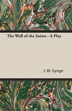 The Well of the Saints - A Play ebook by John M. Synge