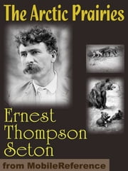 The Arctic Prairies (Mobi Classics) ebook by Ernest Thompson Seton