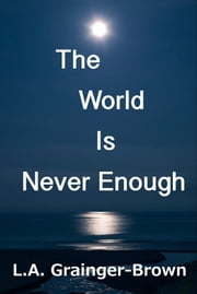 The World Is Never Enough: A Journey to the Heart of 21st Century Human ebook by L.A. Grainger-Brown