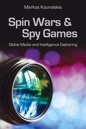Spin Wars and Spy Games - Global Media and Intelligence Gathering ebook by Markos Kounalakis