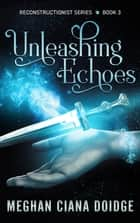 Unleashing Echoes ebook by Meghan Ciana Doidge